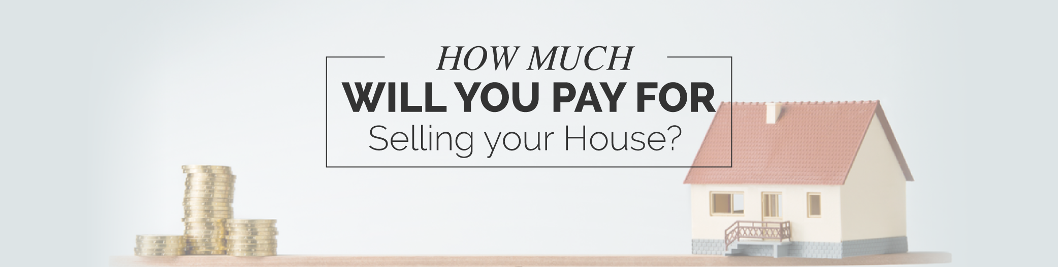 HOW MUCH WILL YOU PAY FOR SELLING YOUR HOUSE